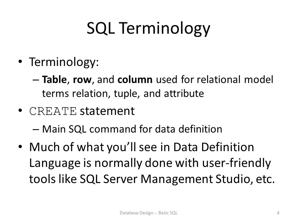 SQL Terminology Terminology: – Table, row, and column used for relational model terms relation, tuple, and attribute CREATE statement – Main SQL comma