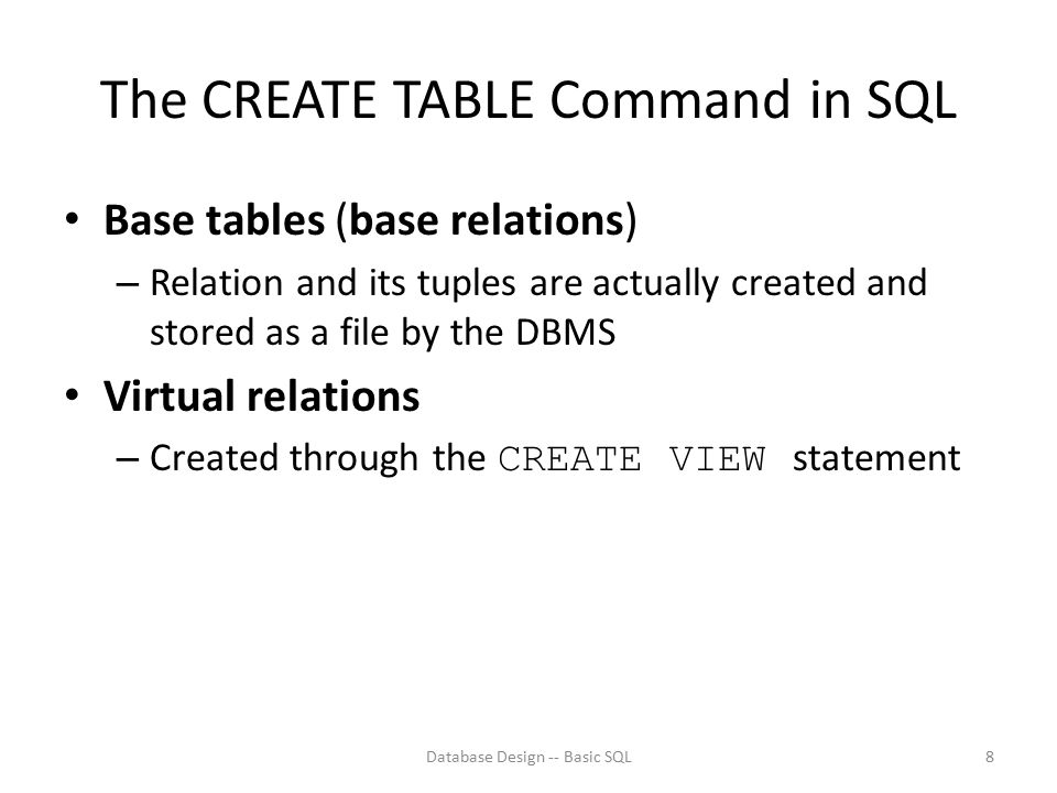 The CREATE TABLE Command in SQL Base tables (base relations) – Relation and its tuples are actually created and stored as a file by the DBMS Virtual r