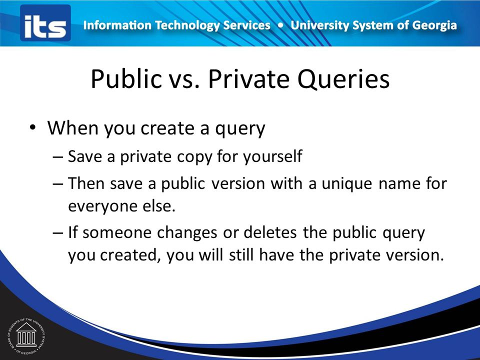 Public vs. Private Queries PUBLIC: Anyone can use a public query. – Anyone with public or private query security roles can change that query PRIVATE: