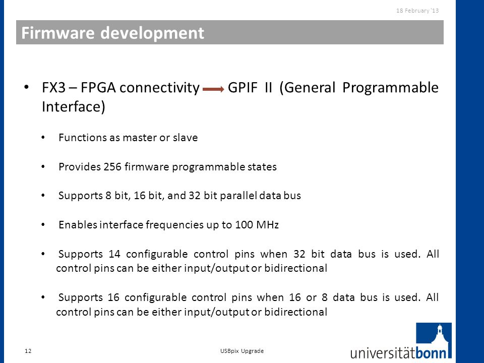 Firmware development 12 18 February '13 USBpix Upgrade FX3 – FPGA connectivity GPIF II (General Programmable Interface) Functions as master or slave P
