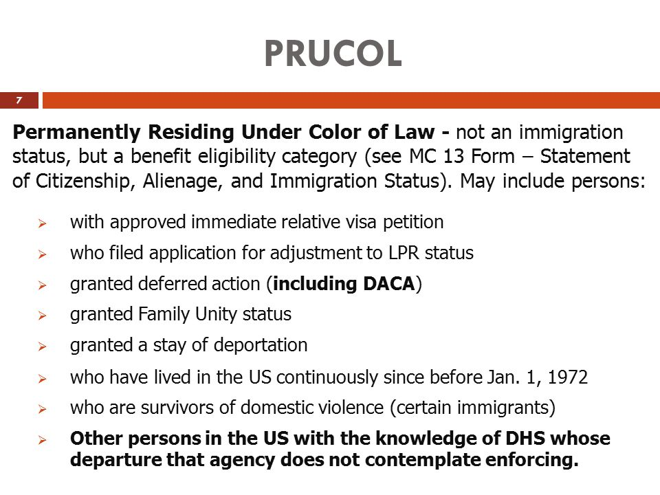 PRUCOL Permanently Residing Under Color of Law - not an immigration status, but a benefit eligibility category (see MC 13 Form – Statement of Citizens