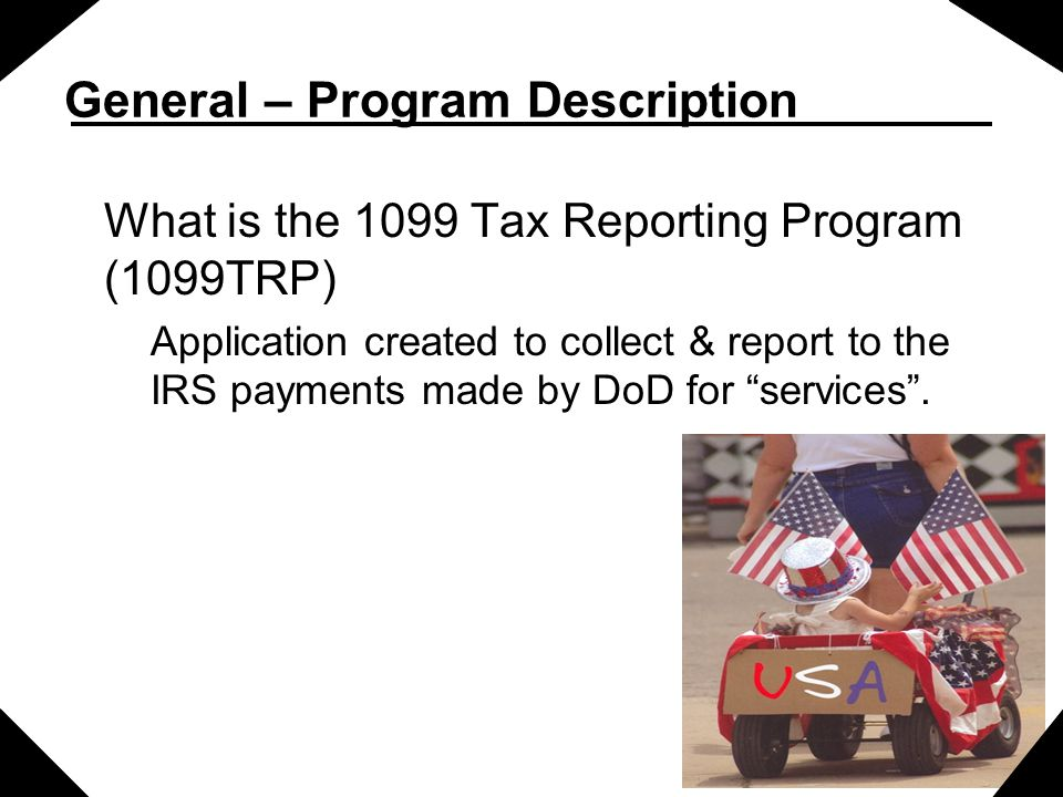 General – Program Description What is the 1099 Tax Reporting Program (1099TRP) Application created to collect & report to the IRS payments made by DoD