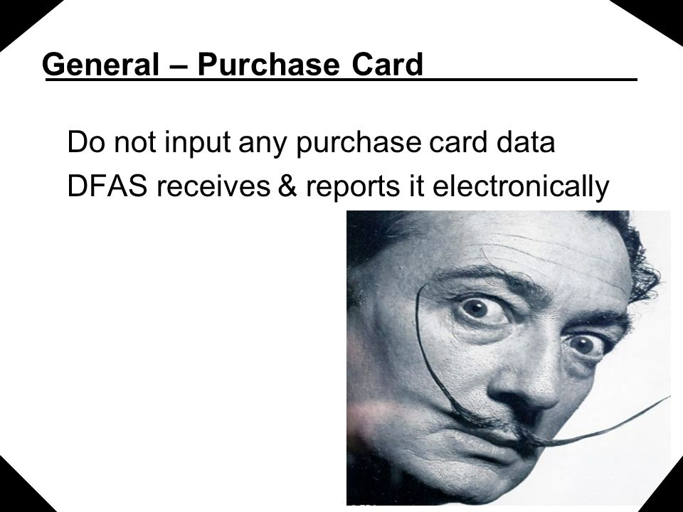 General – Purchase Card Do not input any purchase card data DFAS receives & reports it electronically