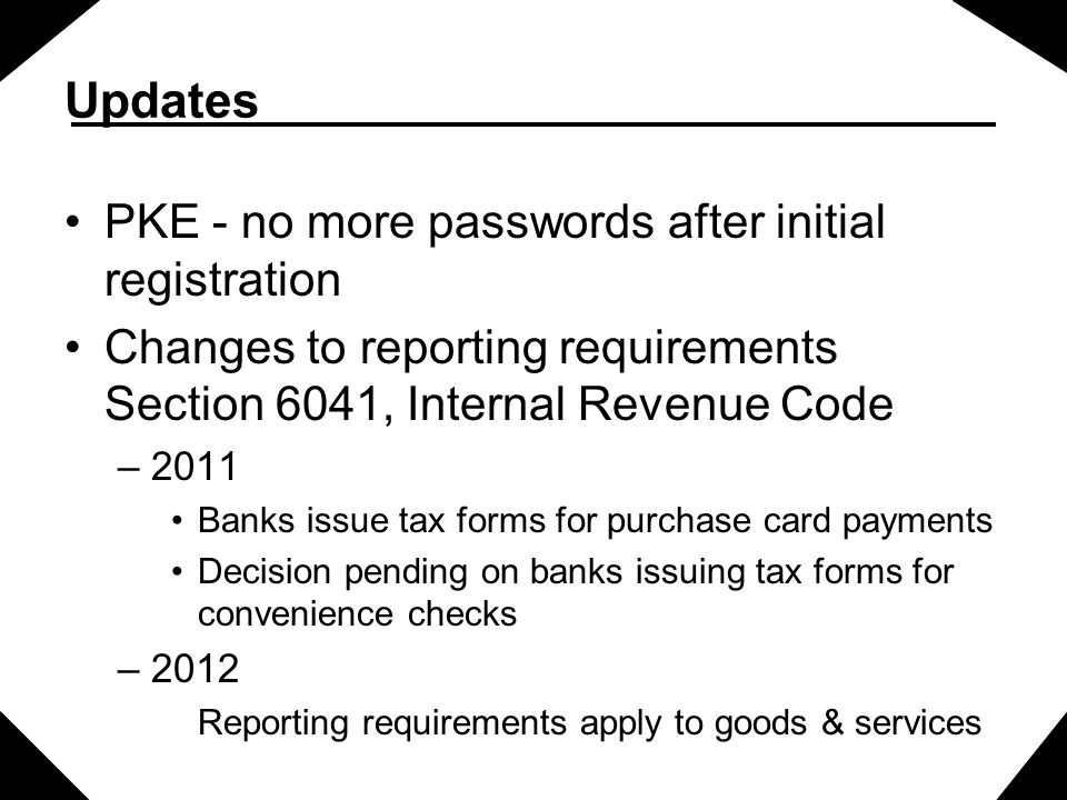 Updates PKE - no more passwords after initial registration Changes to reporting requirements Section 6041, Internal Revenue Code –2011 Banks issue tax