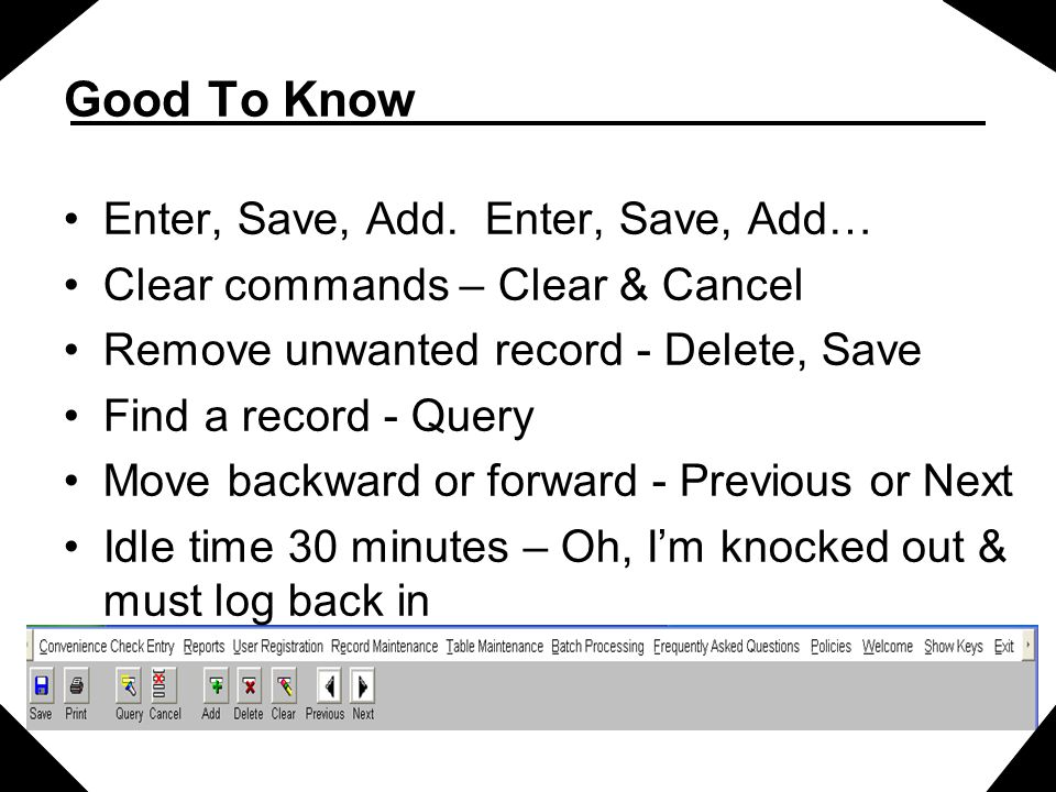 Good To Know Enter, Save, Add. Enter, Save, Add… Clear commands – Clear & Cancel Remove unwanted record - Delete, Save Find a record - Query Move back
