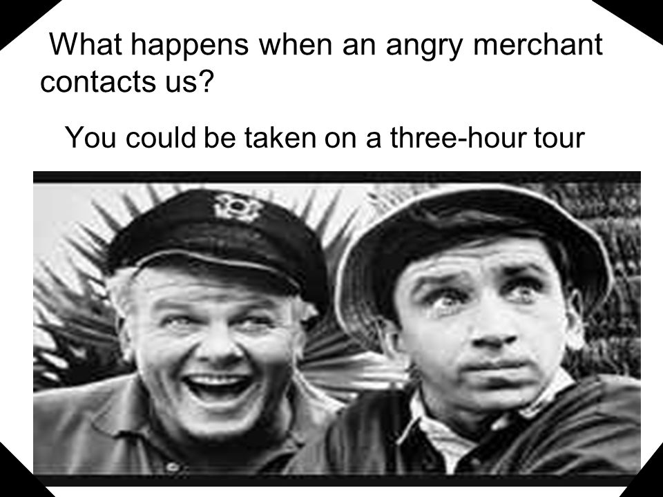 What happens when an angry merchant contacts us? You could be taken on a three-hour tour