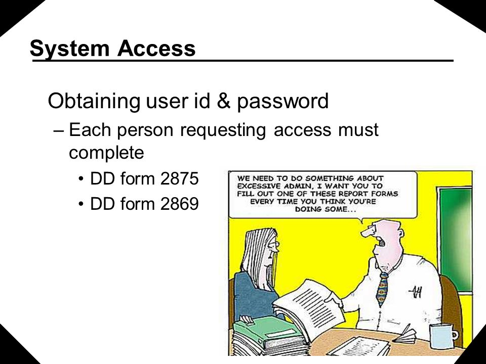 System Access Obtaining user id & password –Each person requesting access must complete DD form 2875 DD form 2869