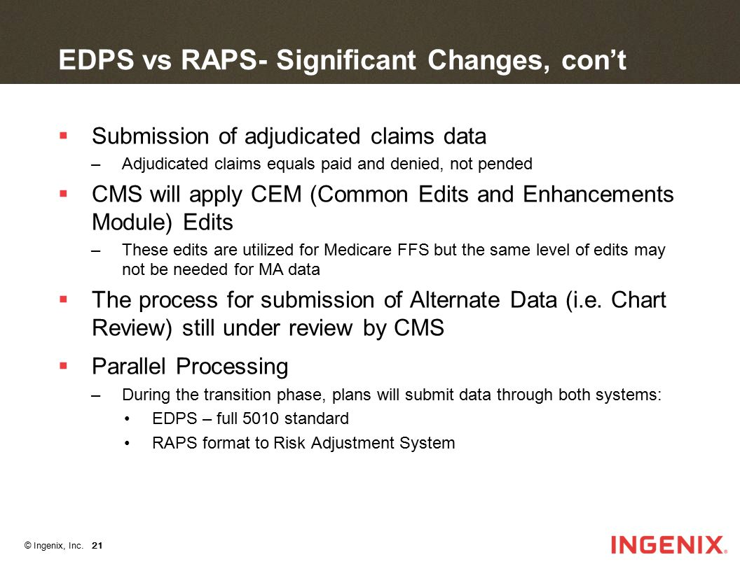 © Ingenix, Inc. 21 EDPS vs RAPS- Significant Changes, con't  Submission of adjudicated claims data –Adjudicated claims equals paid and denied, not pe