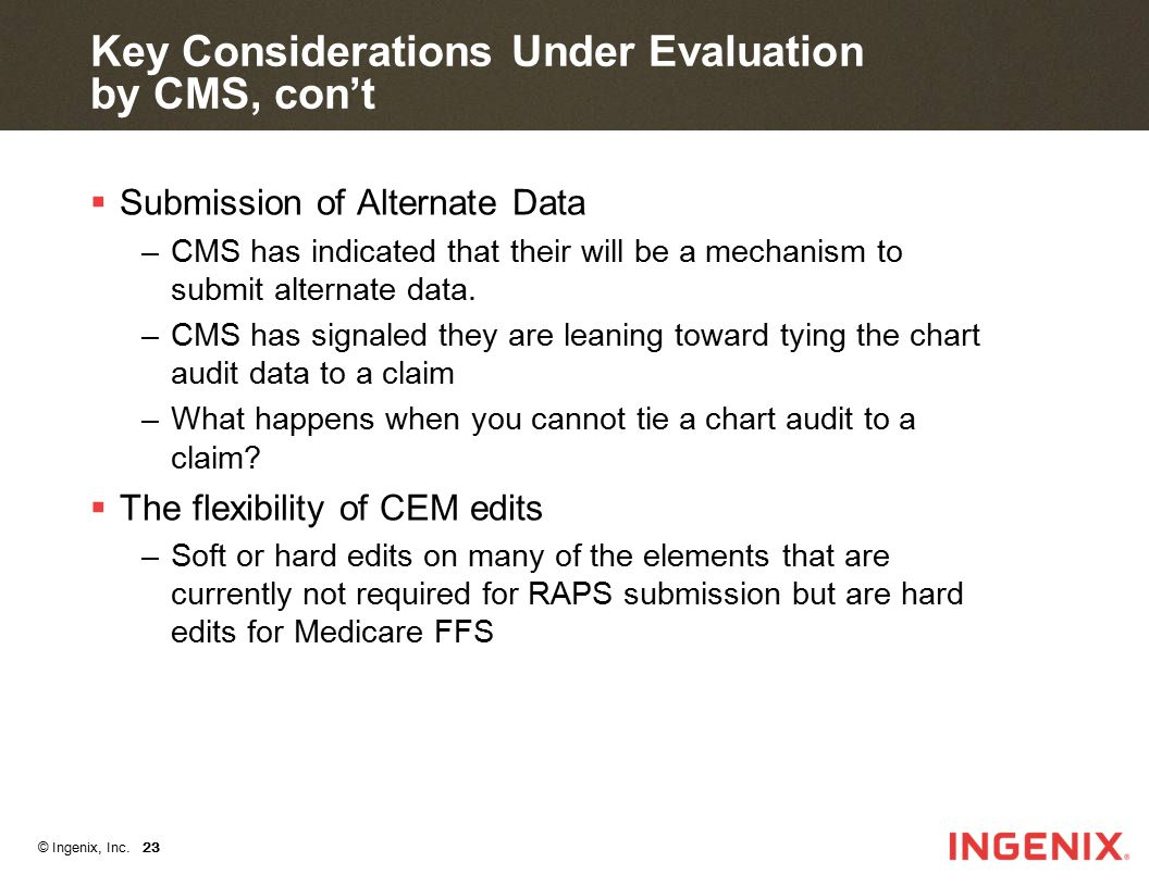 © Ingenix, Inc. 23 Key Considerations Under Evaluation by CMS, con't  Submission of Alternate Data –CMS has indicated that their will be a mechanism