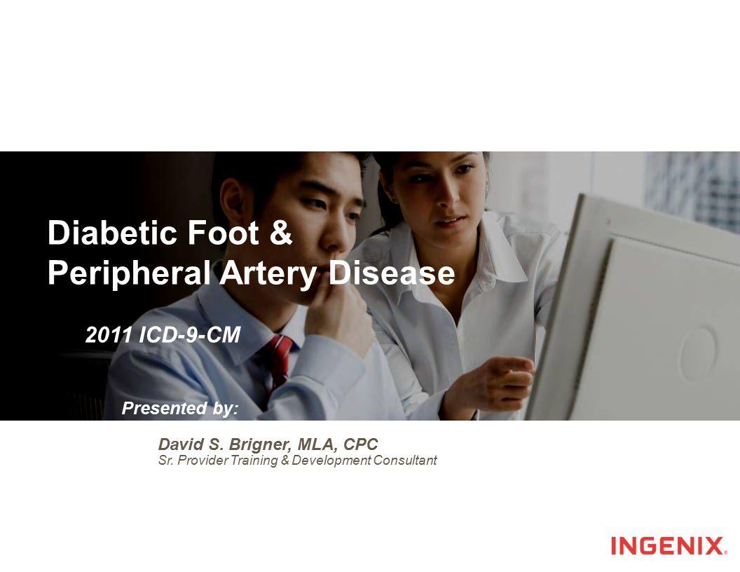 Presentation Title Slide David S. Brigner, MLA, CPC Sr. Provider Training & Development Consultant Diabetic Foot & Peripheral Artery Disease 2011 ICD-