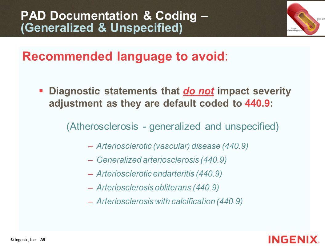 © Ingenix, Inc. 39 Recommended language to avoid:  Diagnostic statements that do not impact severity adjustment as they are default coded to 440.9: (