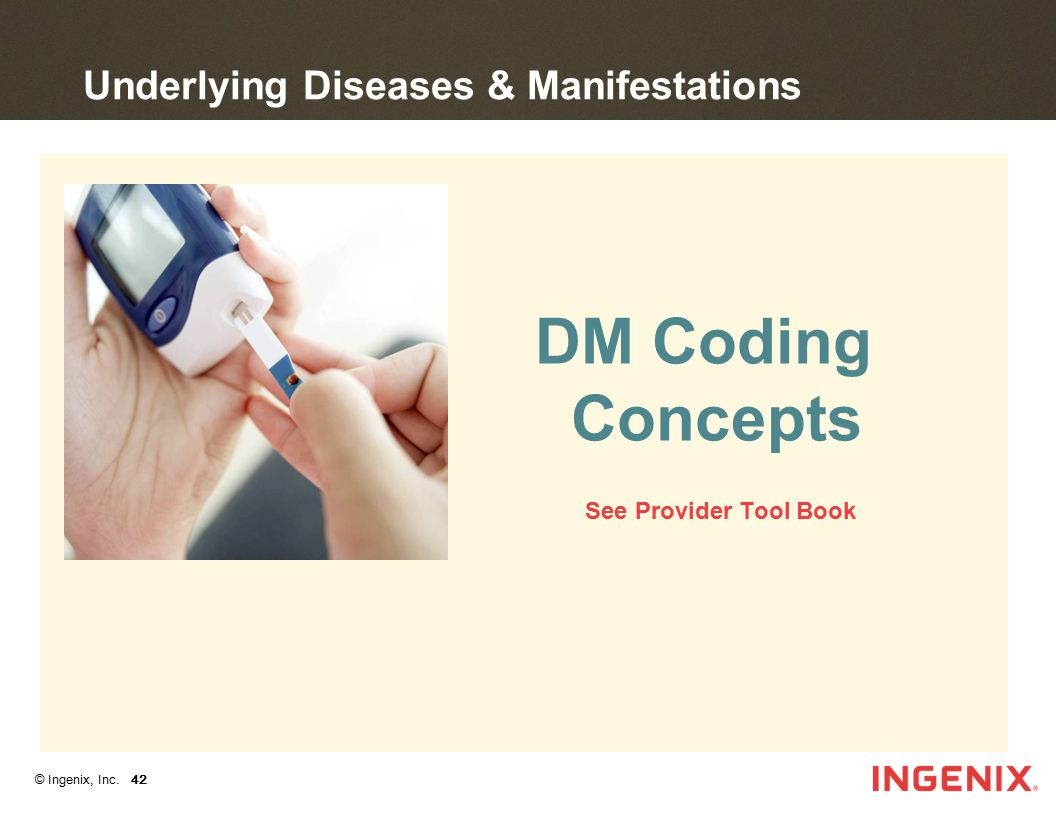 © Ingenix, Inc. 42 DM Coding Concepts See Provider Tool Book Underlying Diseases & Manifestations