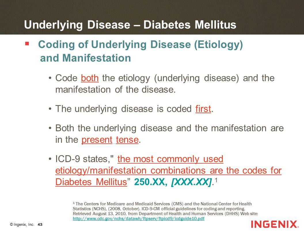 © Ingenix, Inc. 43 Underlying Disease – Diabetes Mellitus  Coding of Underlying Disease (Etiology) and Manifestation Code both the etiology (underlyi