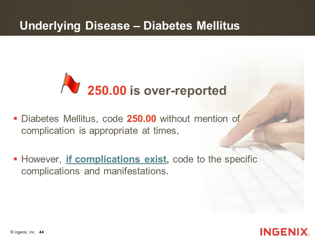© Ingenix, Inc. 44 Underlying Disease – Diabetes Mellitus 250.00 is over-reported  Diabetes Mellitus, code 250.00 without mention of complication is