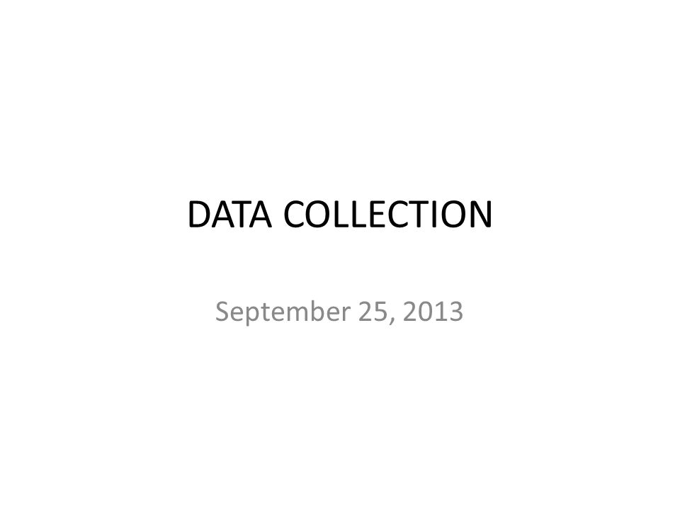 DATA COLLECTION September 25, 2013