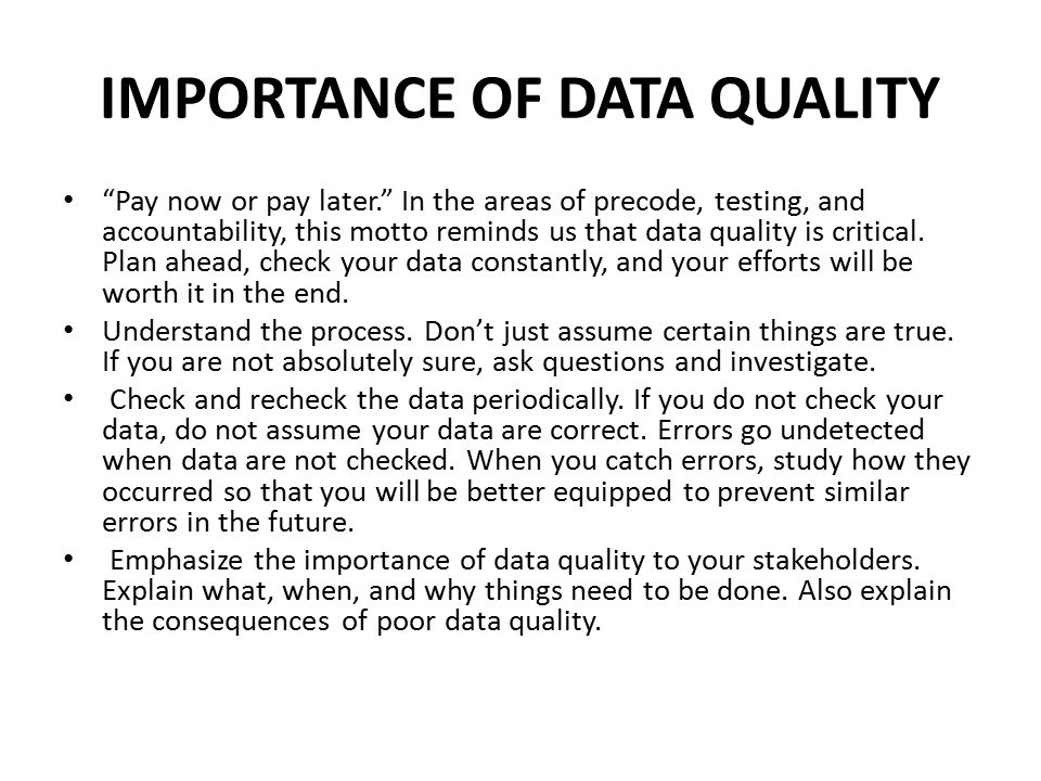 "IMPORTANCE OF DATA QUALITY ""Pay now or pay later."" In the areas of precode, testing, and accountability, this motto reminds us that data quality is cr"
