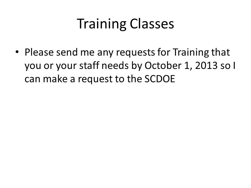 Training Classes Please send me any requests for Training that you or your staff needs by October 1, 2013 so I can make a request to the SCDOE