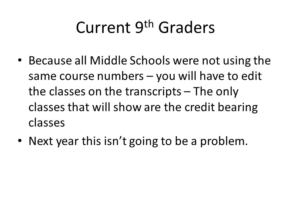 Current 9 th Graders Because all Middle Schools were not using the same course numbers – you will have to edit the classes on the transcripts – The on