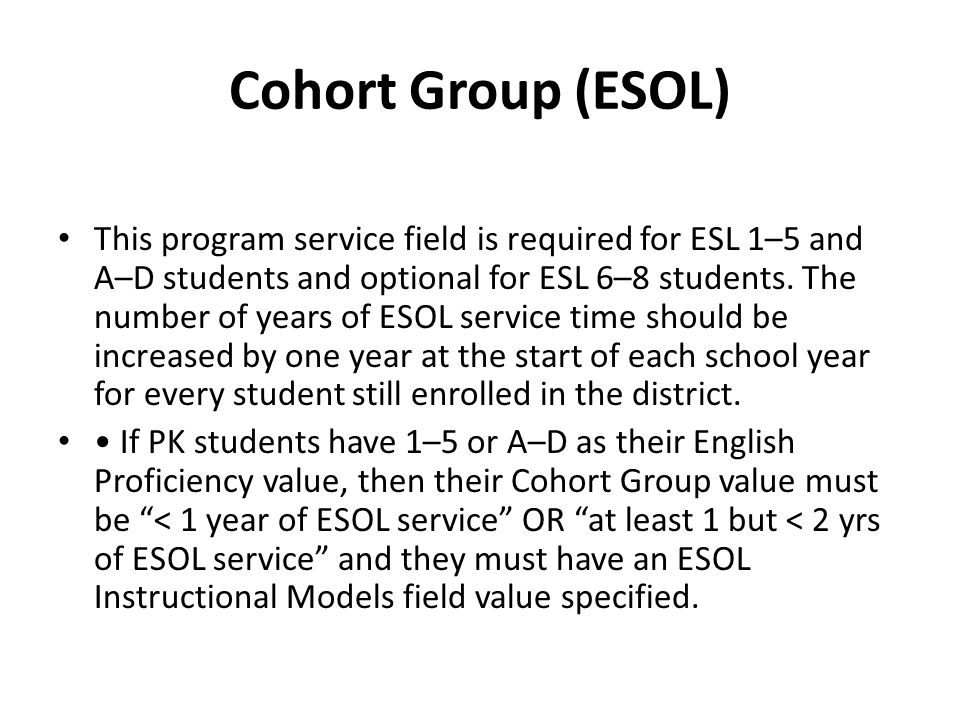 Cohort Group (ESOL) This program service field is required for ESL 1–5 and A–D students and optional for ESL 6–8 students. The number of years of ESOL