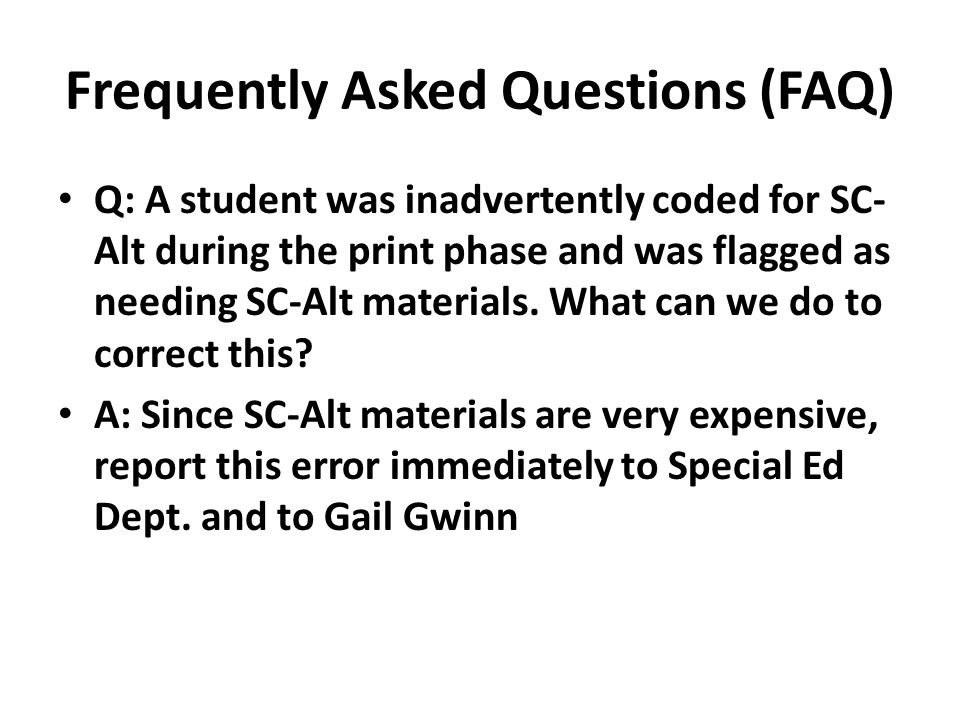 Frequently Asked Questions (FAQ) Q: A student was inadvertently coded for SC- Alt during the print phase and was flagged as needing SC-Alt materials.