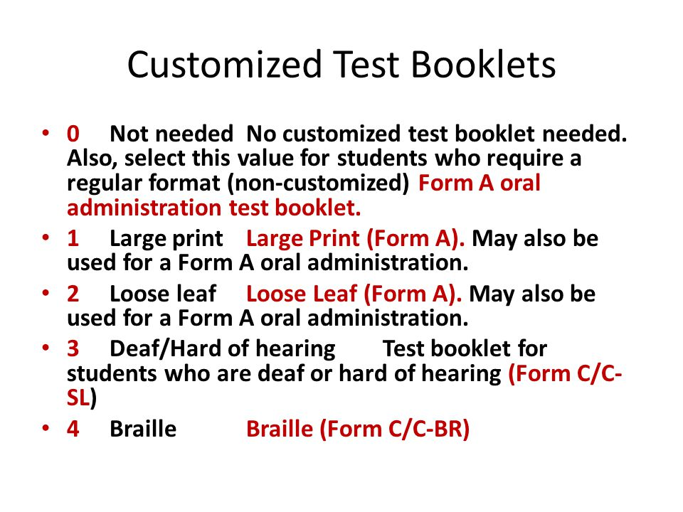 Customized Test Booklets 0 Not needed No customized test booklet needed. Also, select this value for students who require a regular format (non-custom