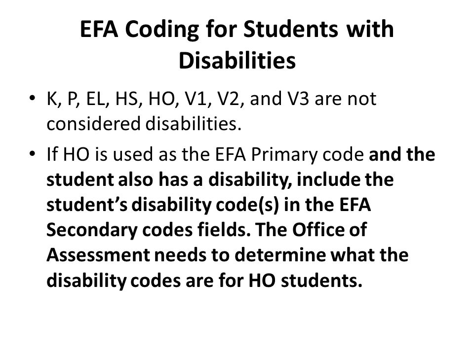 EFA Coding for Students with Disabilities K, P, EL, HS, HO, V1, V2, and V3 are not considered disabilities. If HO is used as the EFA Primary code and