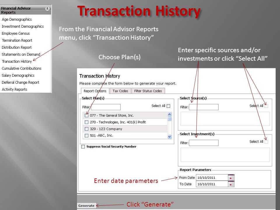 Transaction History From the Financial Advisor Reports menu, click Transaction History Choose Plan(s) Enter specific sources and/or investments or click Select All Enter date parameters Click Generate