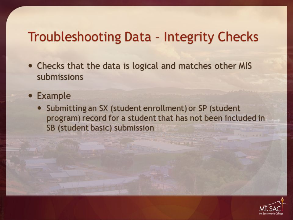 Troubleshooting Data – Integrity Checks Checks that the data is logical and matches other MIS submissions Checks that the data is logical and matches other MIS submissions Example Example Submitting an SX (student enrollment) or SP (student program) record for a student that has not been included in SB (student basic) submission Submitting an SX (student enrollment) or SP (student program) record for a student that has not been included in SB (student basic) submission