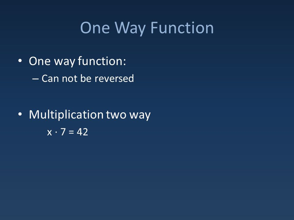One Way Function One way function: – Can not be reversed Multiplication two way x ∙ 7 = 42