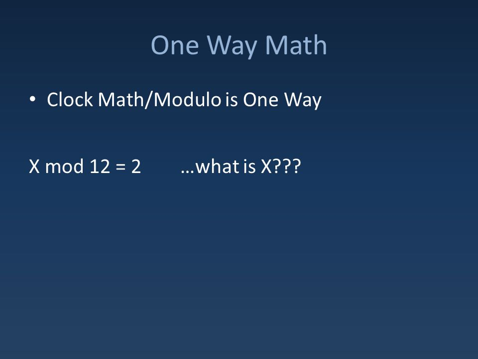 One Way Math Clock Math/Modulo is One Way X mod 12 = 2 …what is X