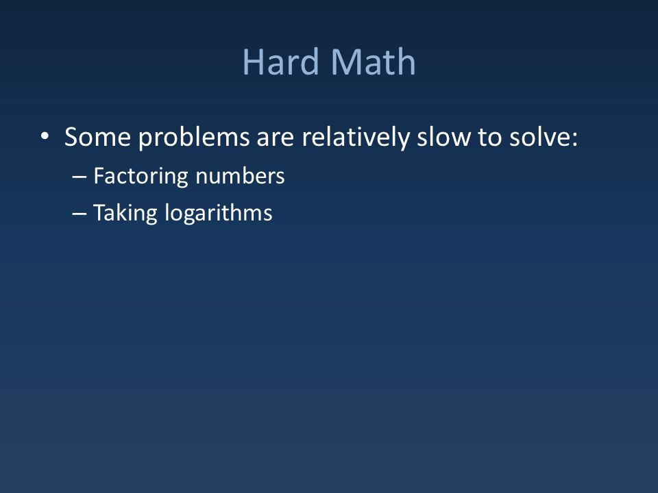 Hard Math Some problems are relatively slow to solve: – Factoring numbers – Taking logarithms