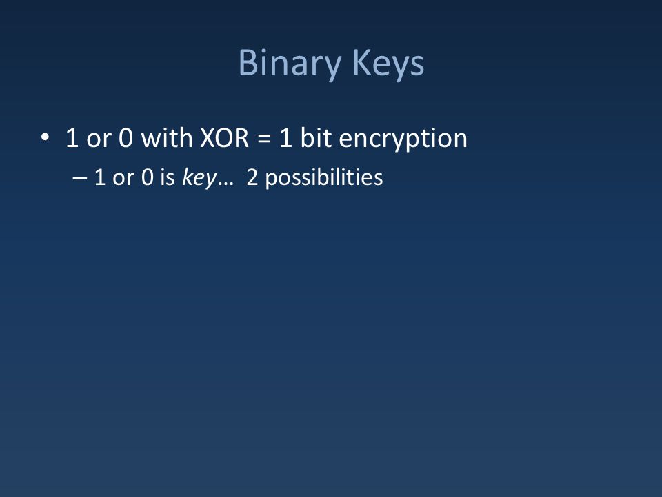 Binary Keys 1 or 0 with XOR = 1 bit encryption – 1 or 0 is key… 2 possibilities For stronger key, need more bits: – 32 bit key = 4 billion possibilities – Real encryption uses 128/256/512/1025/2048 bits!