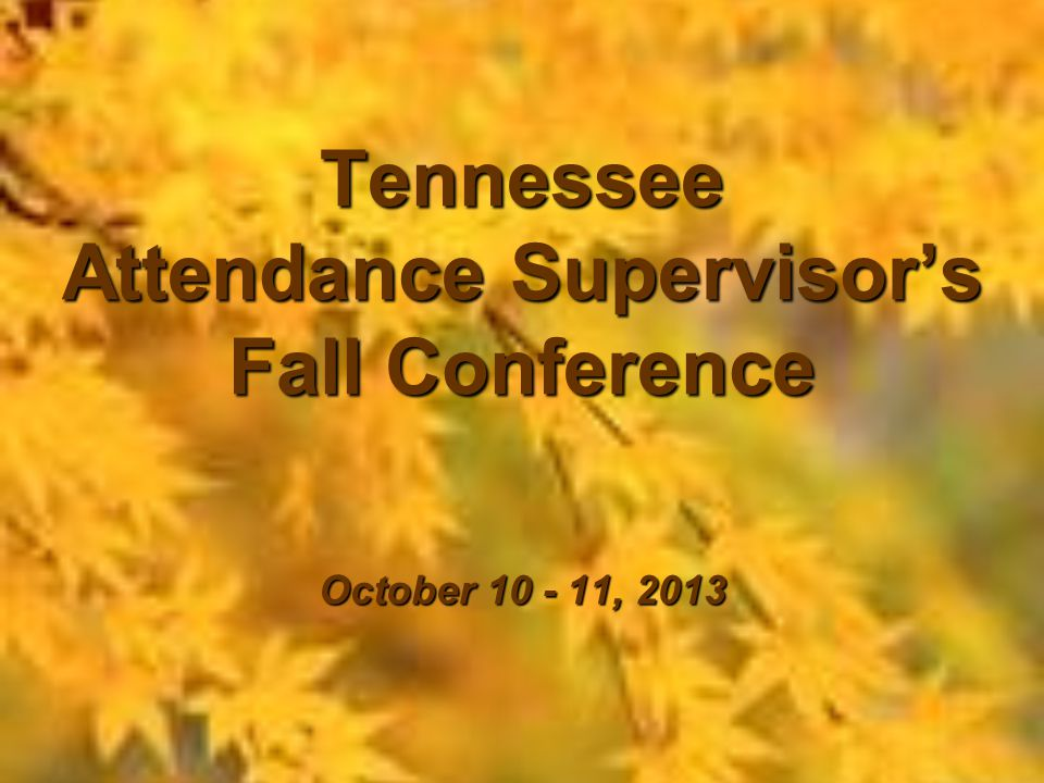 Tennessee Attendance Supervisor's Fall Conference October 10 - 11, 2013