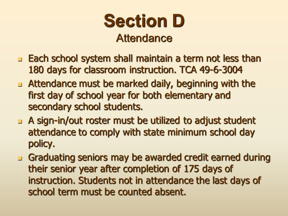 Section D Attendance Each school system shall maintain a term not less than 180 days for classroom instruction. TCA 49-6-3004 Each school system shall