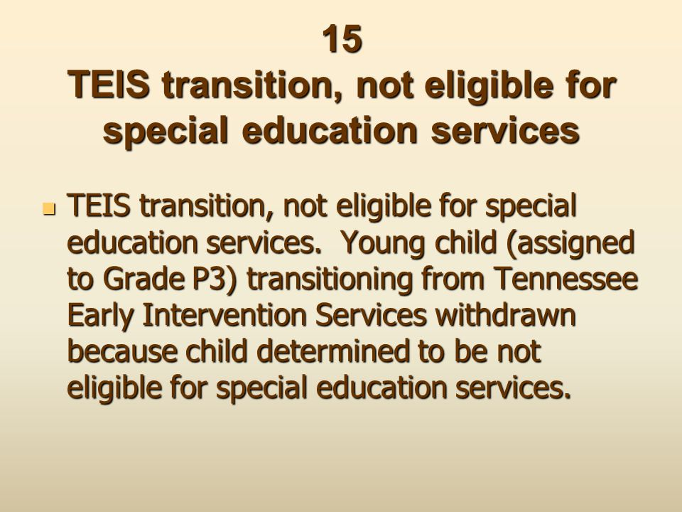 15 TEIS transition, not eligible for special education services TEIS transition, not eligible for special education services. Young child (assigned to