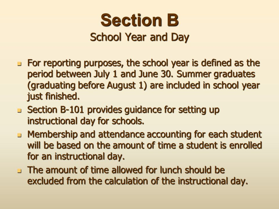 Section B School Year and Day For reporting purposes, the school year is defined as the period between July 1 and June 30. Summer graduates (graduatin