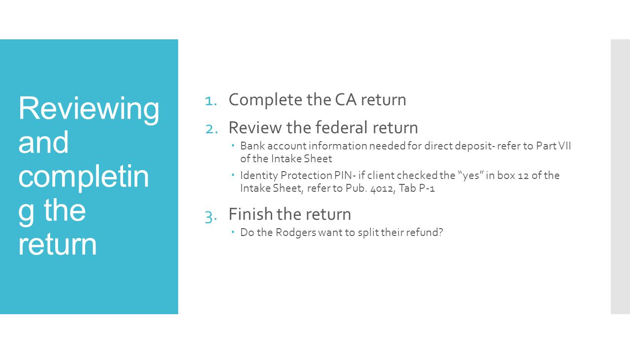 Reviewing and completin g the return 1.Complete the CA return 2.Review the federal return  Bank account information needed for direct deposit- refer
