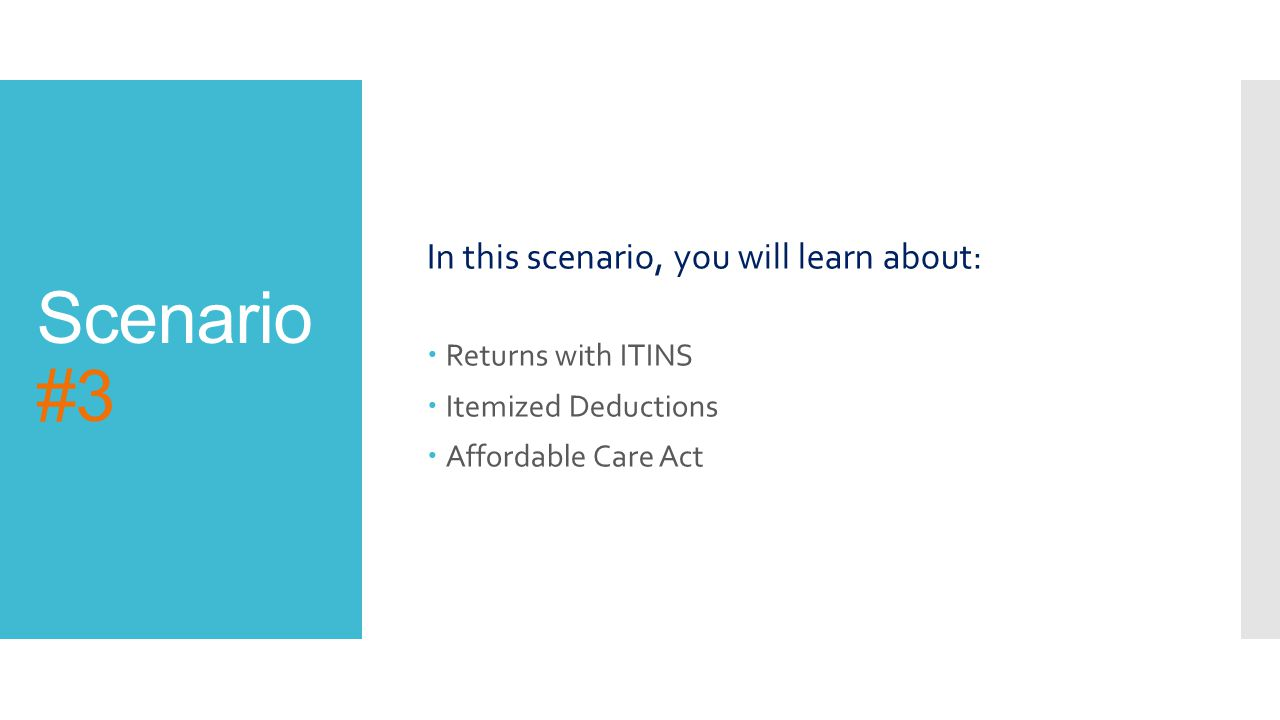 Scenario #3 In this scenario, you will learn about:  Returns with ITINS  Itemized Deductions  Affordable Care Act