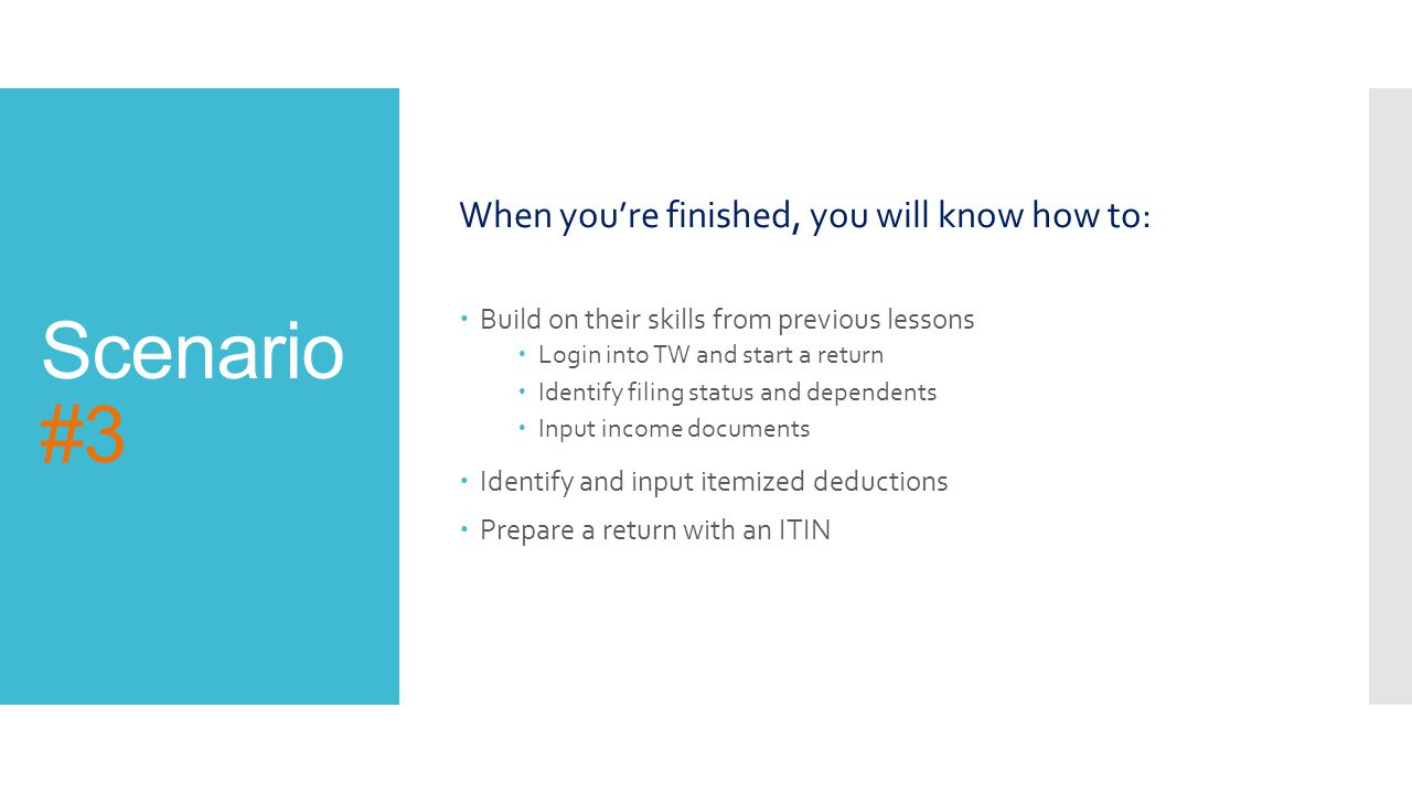 Scenario #3 When you're finished, you will know how to:  Build on their skills from previous lessons  Login into TW and start a return  Identify filing status and dependents  Input income documents  Identify and input itemized deductions  Prepare a return with an ITIN