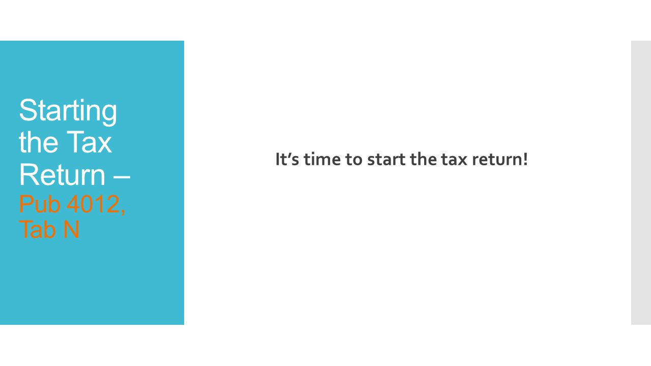 Starting the Tax Return – Pub 4012, Tab N It's time to start the tax return!