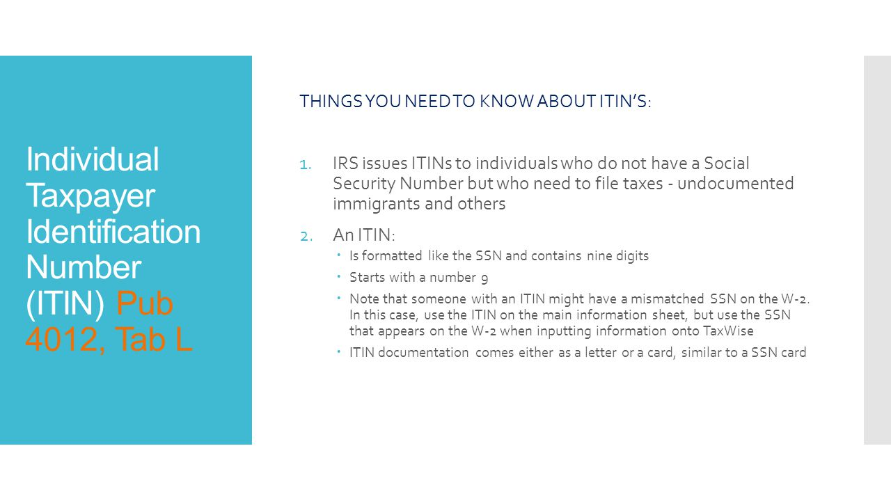 Individual Taxpayer Identification Number (ITIN) Pub 4012, Tab L THINGS YOU NEED TO KNOW ABOUT ITIN'S: 1.IRS issues ITINs to individuals who do not have a Social Security Number but who need to file taxes - undocumented immigrants and others 2.An ITIN:  Is formatted like the SSN and contains nine digits  Starts with a number 9  Note that someone with an ITIN might have a mismatched SSN on the W-2.