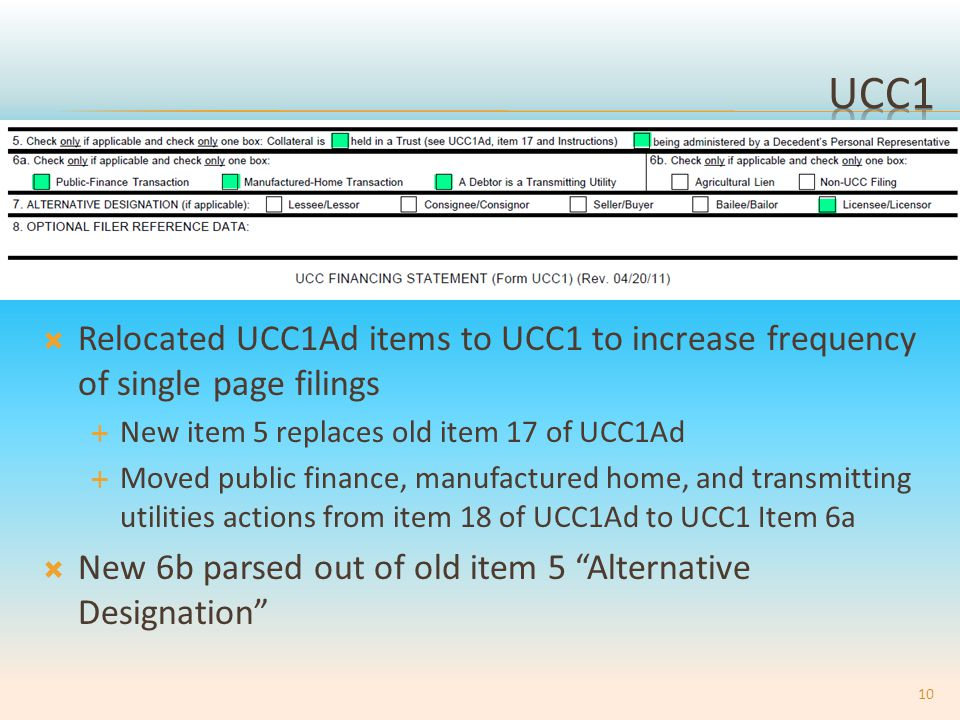  Relocated UCC1Ad items to UCC1 to increase frequency of single page filings  New item 5 replaces old item 17 of UCC1Ad  Moved public finance, manufactured home, and transmitting utilities actions from item 18 of UCC1Ad to UCC1 Item 6a  New 6b parsed out of old item 5 Alternative Designation 10