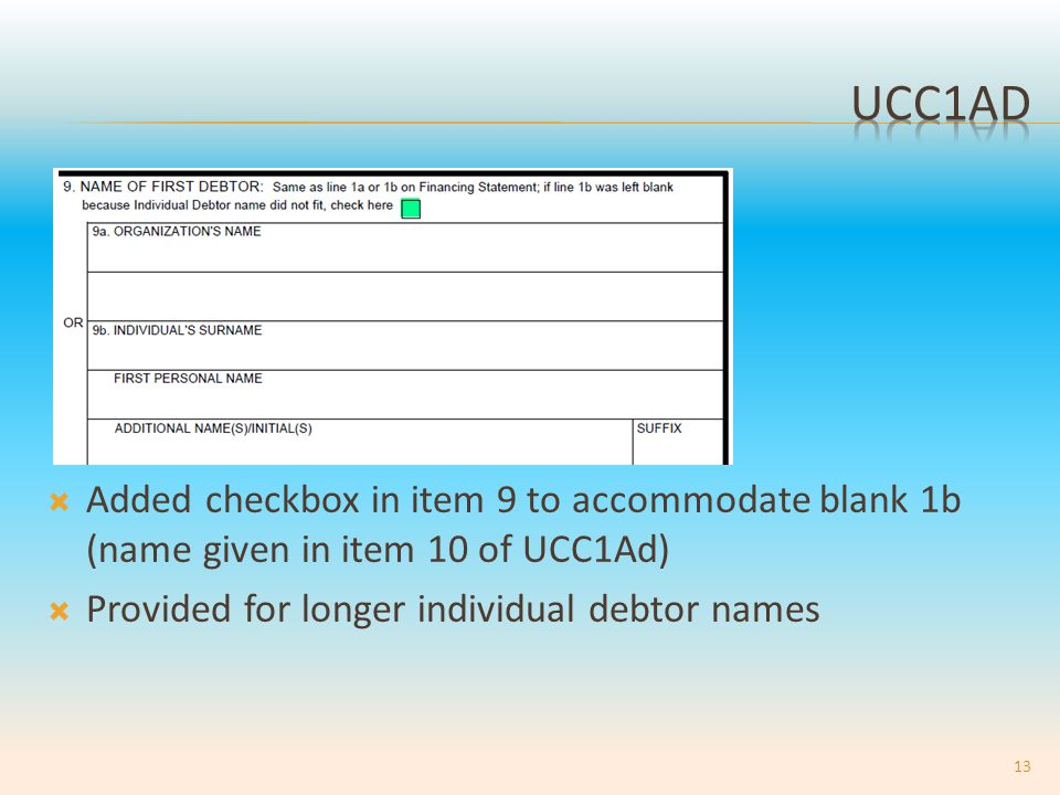  Added checkbox in item 9 to accommodate blank 1b (name given in item 10 of UCC1Ad)  Provided for longer individual debtor names 13