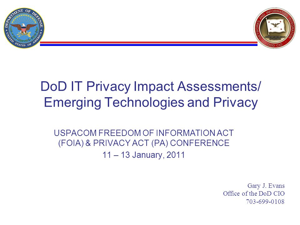 DoD IT Privacy Impact Assessments/ Emerging Technologies and Privacy USPACOM FREEDOM OF INFORMATION ACT (FOIA) & PRIVACY ACT (PA) CONFERENCE 11 – 13 January, 2011 Gary J.