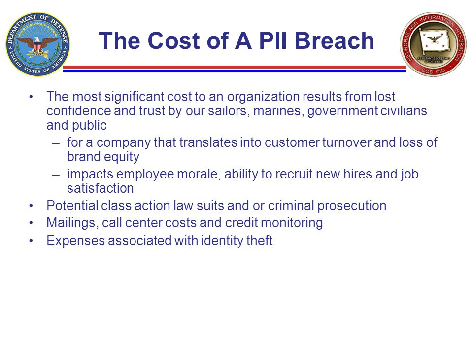 The Cost of A PII Breach The most significant cost to an organization results from lost confidence and trust by our sailors, marines, government civil
