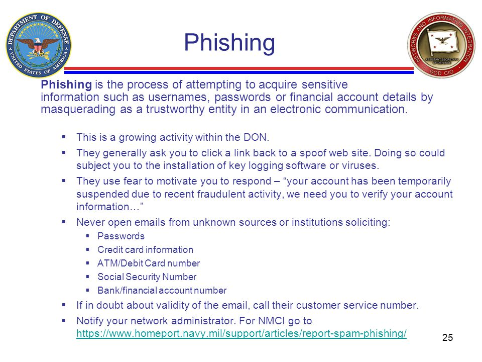 25 Phishing is the process of attempting to acquire sensitive information such as usernames, passwords or financial account details by masquerading as a trustworthy entity in an electronic communication.