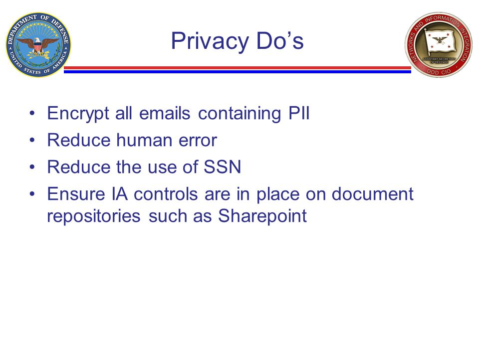 Privacy Do's Encrypt all emails containing PII Reduce human error Reduce the use of SSN Ensure IA controls are in place on document repositories such as Sharepoint