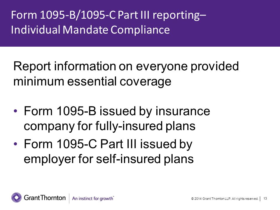 Form 1095-B/1095-C Part III Coverage Information Policy number Contact person s name, address, telephone number Name and taxpayer identification number of each individual who had coverage during the year –Employee –Spouse –Dependents For each individual, months during which coverage provided © 2014 Grant Thornton LLP.