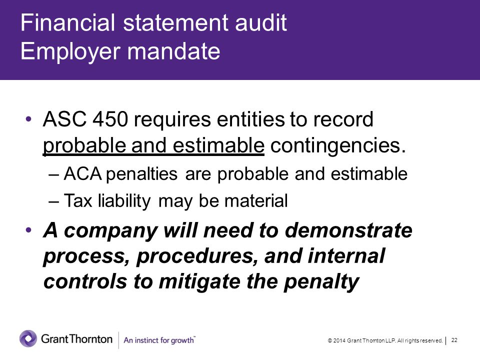 Financial statement audit Employer mandate © 2014 Grant Thornton LLP. All rights reserved. 22 ASC 450 requires entities to record probable and estimab
