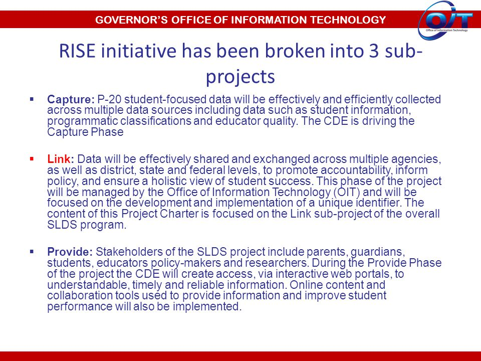 GOVERNOR'S OFFICE OF INFORMATION TECHNOLOGY RISE initiative has been broken into 3 sub- projects  Capture: P-20 student-focused data will be effectively and efficiently collected across multiple data sources including data such as student information, programmatic classifications and educator quality.